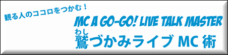 MC A GO-GO! Live Talk Master 鷲づかみライブMC術