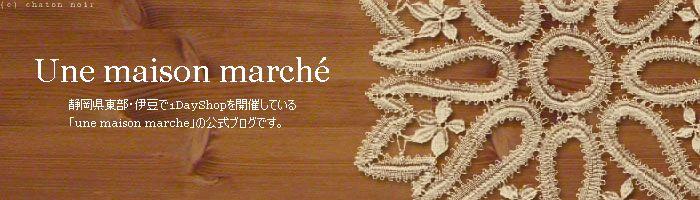 静岡県東部・伊豆で1DayShopを開催する「Une maison marche」の公式ブログです。